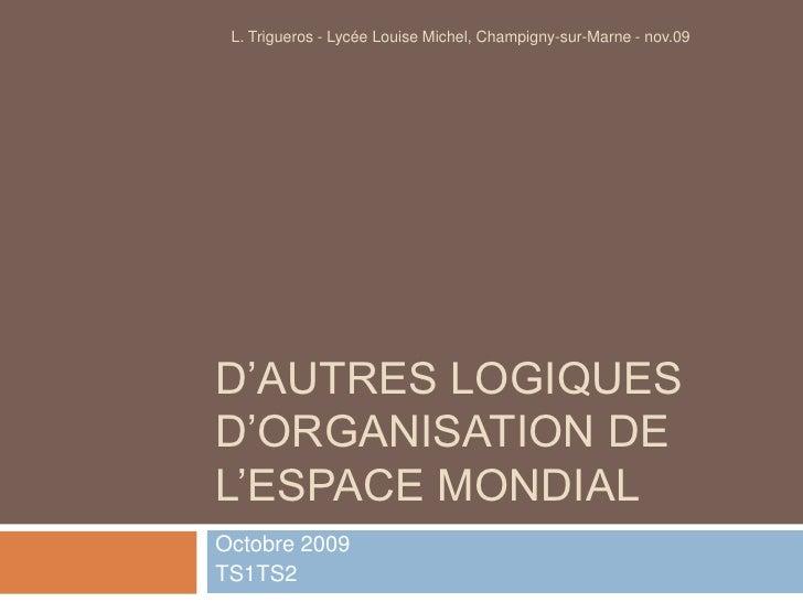 D'autres logiques d'organisation de l'espace mondial<br />Octobre 2009<br />TS1TS2<br />L. Trigueros - Lycée Louise Michel...