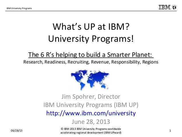 IBM University Programs What's UP at IBM? University Programs! The 6 R's helping to build a Smarter Planet: Research, Read...