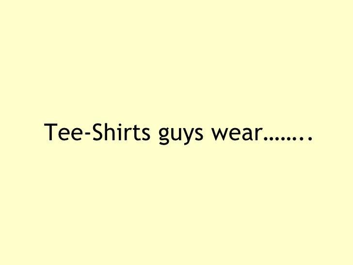 Tee-Shirts guys wear……..