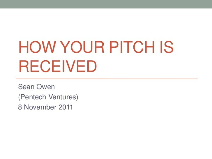HOW YOUR PITCH ISRECEIVEDSean Owen(Pentech Ventures)8 November 2011