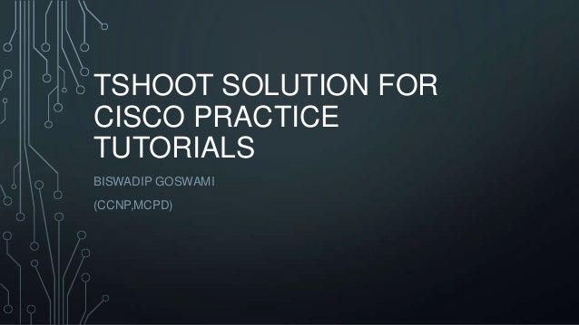TSHOOT SOLUTION FOR CISCO PRACTICE TUTORIALS BISWADIP GOSWAMI (CCNP,MCPD)