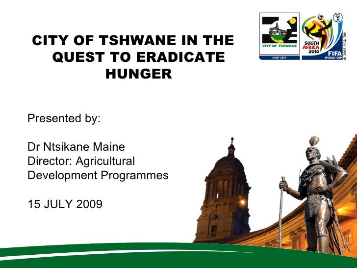 CITY OF TSHWANE IN THE   QUEST TO ERADICATE          HUNGER   Presented by:  Dr Ntsikane Maine Director: Agricultural Deve...