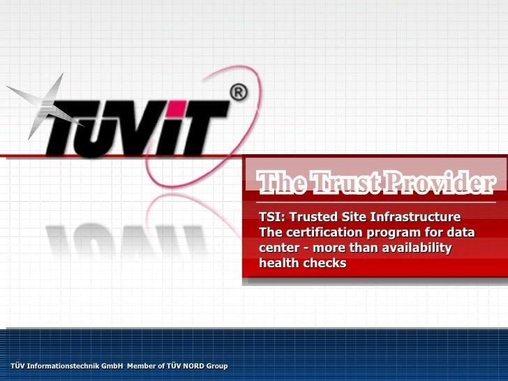 TÜV Informationstechnik GmbH  Member of TÜV NORD Group TSI: Trusted Site Infrastructure The certification program for data...