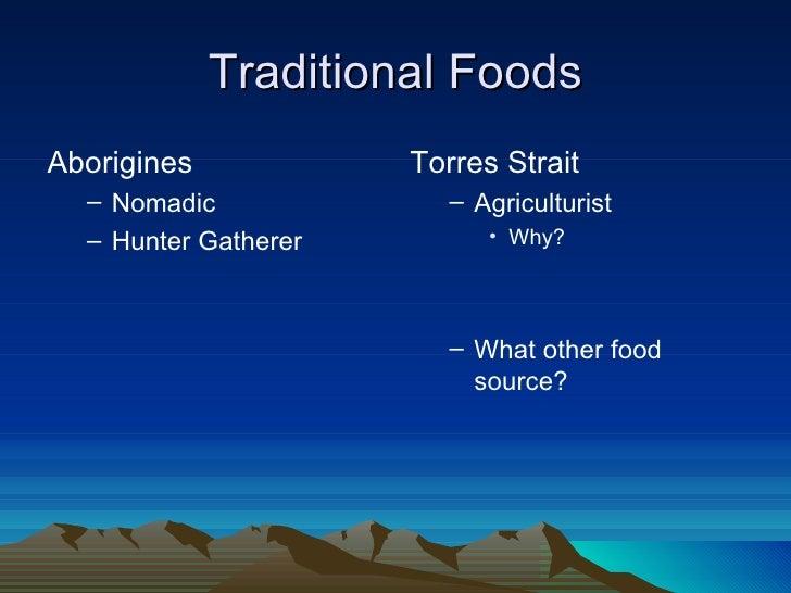 Traditional FoodsAborigines            Torres Strait  – Nomadic              – Agriculturist  – Hunter Gatherer         • ...