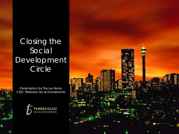 Closing the    Social Development    Circle   Presentation by Tracey Henry CEO: Tshikululu Social Investments