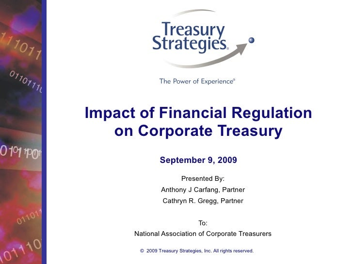 Impact of Financial Regulation on Corporate Treasury Presented By: Anthony J Carfang, Partner Cathryn R. Gregg, Partner To...