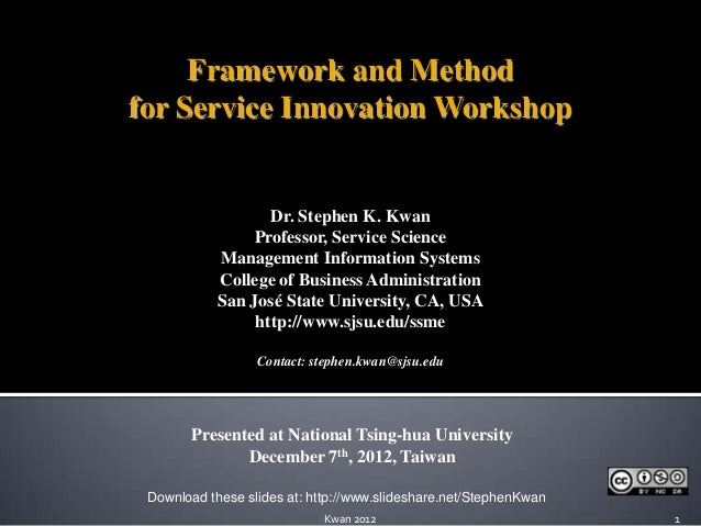 Framework and Methodfor Service Innovation Workshop                   Dr. Stephen K. Kwan                 Professor, Servi...