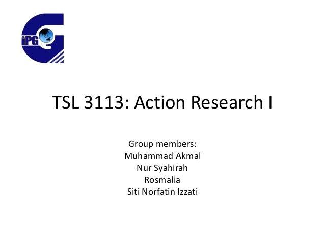 TSL 3113: Action Research I Group members: Muhammad Akmal Nur Syahirah Rosmalia Siti Norfatin Izzati