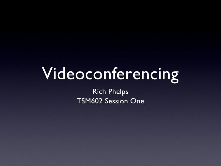 Videoconferencing <ul><li>Rich Phelps </li></ul><ul><li>TSM602 Session One </li></ul>