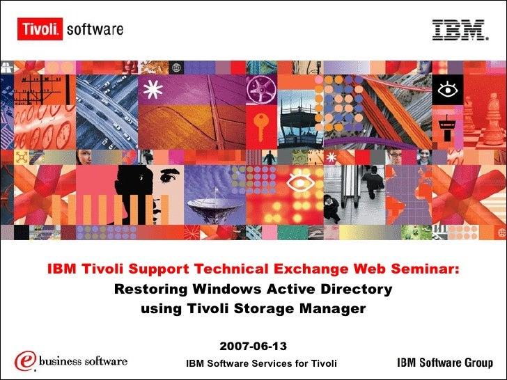 IBM Tivoli Support Technical Exchange Web Seminar: Restoring Windows Active Directory using Tivoli Storage Manager 2007-06...