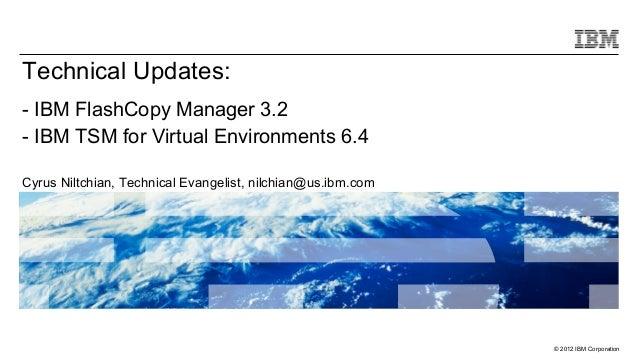 Technical Updates:- IBM FlashCopy Manager 3.2- IBM TSM for Virtual Environments 6.4Cyrus Niltchian, Technical Evangelist, ...