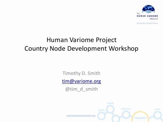Human Variome ProjectCountry Node Development Workshop          Timothy D. Smith          tim@variome.org            @tim_...