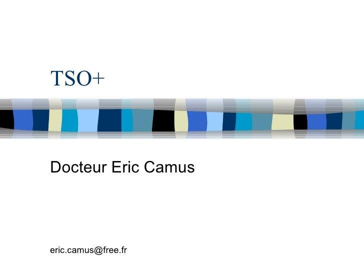 TSO+ Docteur Eric Camus [email_address]