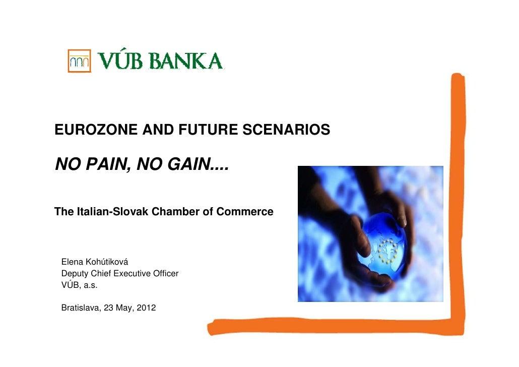 EUROZONE AND FUTURE SCENARIOSNO PAIN, NO GAIN....The Italian-Slovak Chamber of Commerce Elena Kohútiková Deputy Chief Exec...