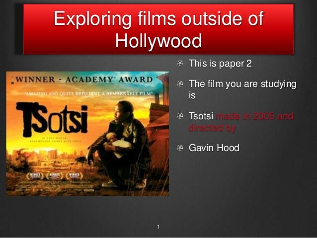 Exploring films outside ofHollywoodThis is paper 2The film you are studyingisTsotsi made in 2005 anddirected byGavin Hood1