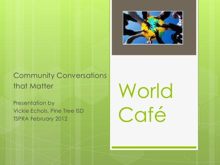 Community Conversationsthat MatterPresentation by                               WorldVickie Echols, Pine Tree ISDTSPRA Feb...