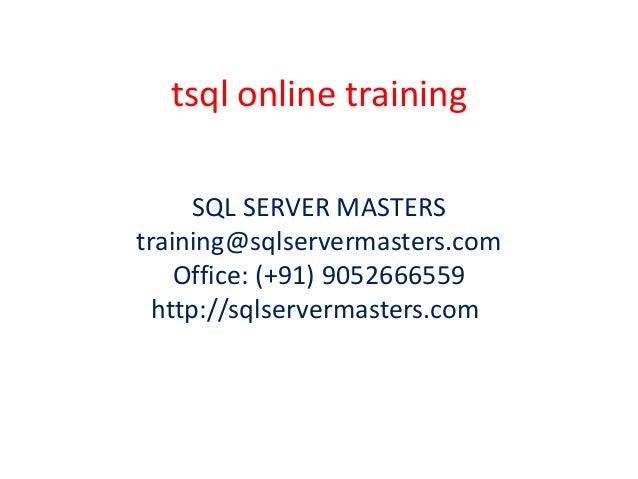 tsql online training SQL SERVER MASTERS training@sqlservermasters.com Office: (+91) 9052666559 http://sqlservermasters.com