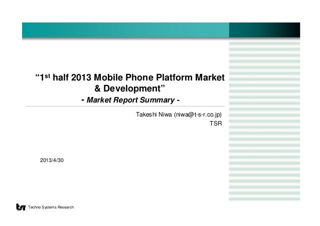"2013/4/30Techno Systems Research""1st half 2013 Mobile Phone Platform Market& Development""- Market Report Summary -Takeshi ..."