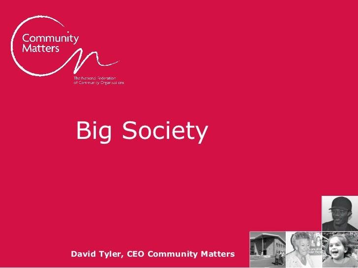 Big Society                      David Tyler, CEO Community Matterscommunitymatters.org.uk