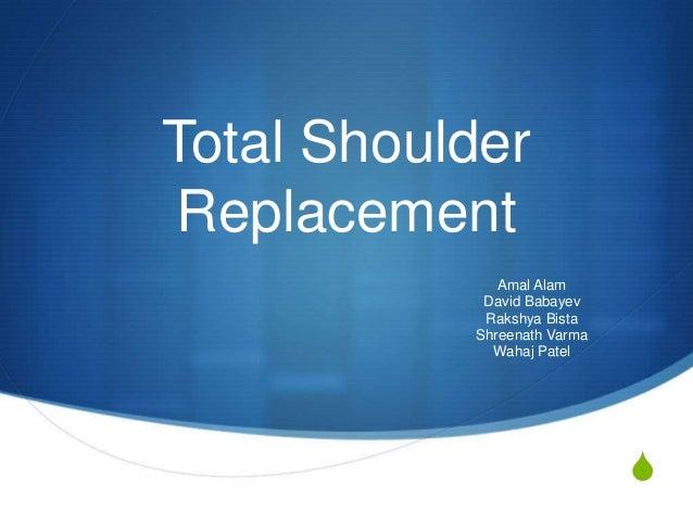 Total Shoulder Replacement              Amal Alam            David Babayev            Rakshya Bista           Shreenath Va...