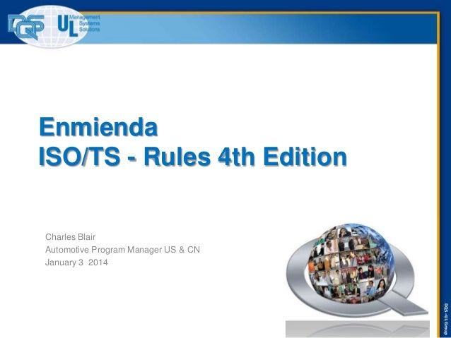 Enmienda ISO/TS - Rules 4th Edition  Charles Blair Automotive Program Manager US & CN January 3 2014  DQS –UL Group