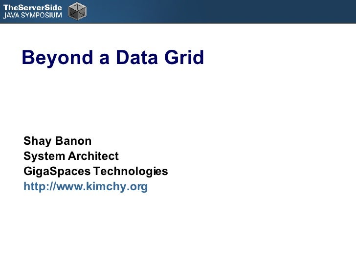 Beyond a Data Grid Shay Banon System Architect  GigaSpaces Technologies http://www.kimchy.org