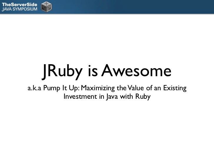 JRuby is Awesomea.k.a Pump It Up: Maximizing the Value of an Existing            Investment in Java with Ruby