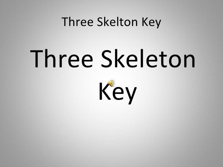 Three Skelton Key <ul><li>Three Skeleton Key </li></ul>