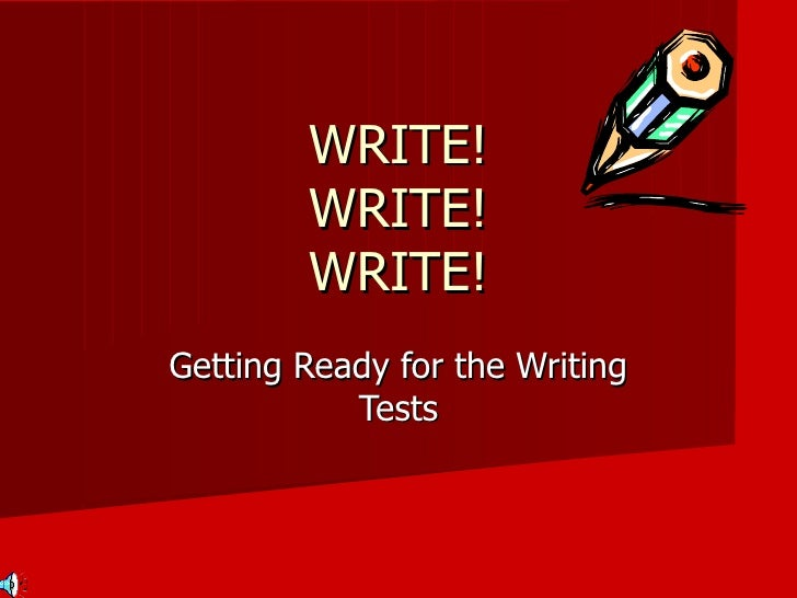 WRITE! WRITE! WRITE! Getting Ready for the Writing Tests