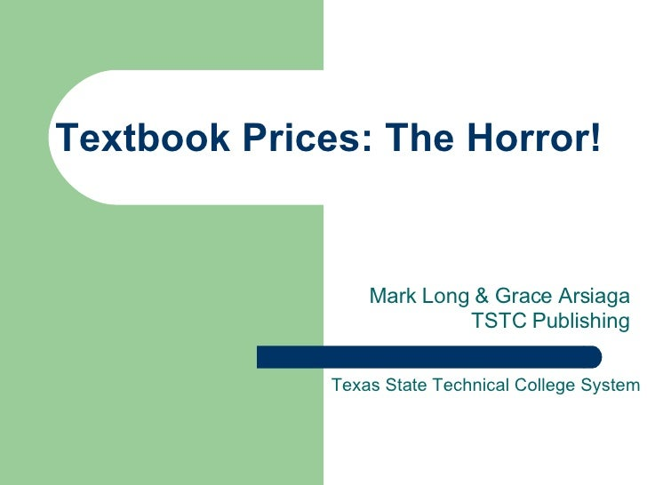 Textbook Prices: The Horror! Mark Long & Grace Arsiaga TSTC Publishing Texas State Technical College System