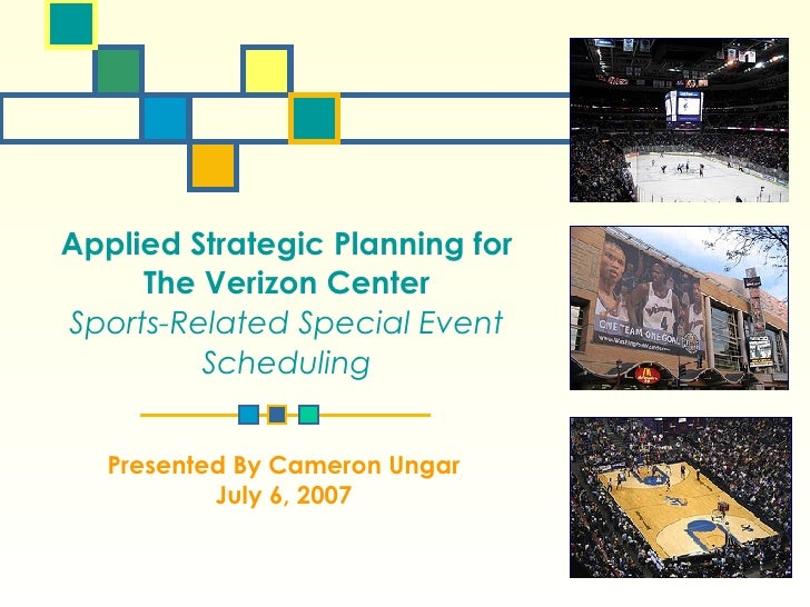 Applied Strategic Planning for The Verizon Center Sports-Related Special Event Scheduling Presented By Cameron Ungar July ...