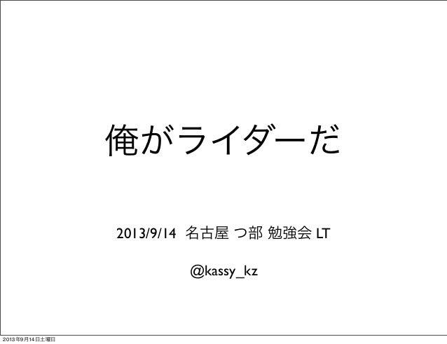 俺がライダーだ @kassy_kz 2013/9/14 名古屋 つ部 勉強会 LT 2013年9月14日土曜日