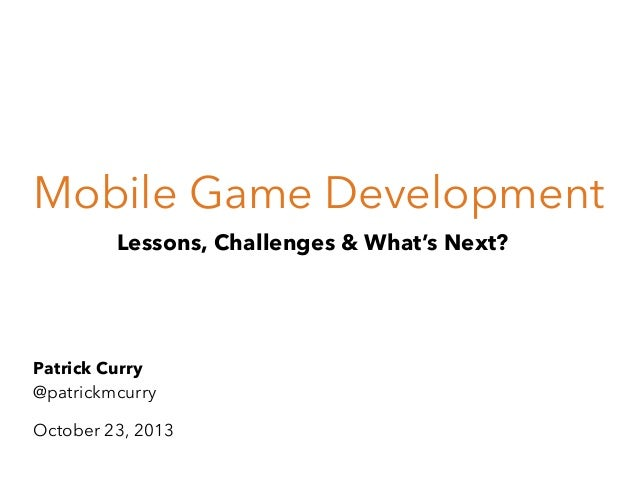Mobile Game Development Lessons, Challenges & What's Next?  Patrick Curry @patrickmcurry October 23, 2013