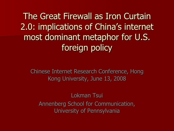 Tsui_Lokman---The Great Firewall as Iron Curtain 2.0:implications of China\'s internet most dominant metaphor for U.S. foreign policy