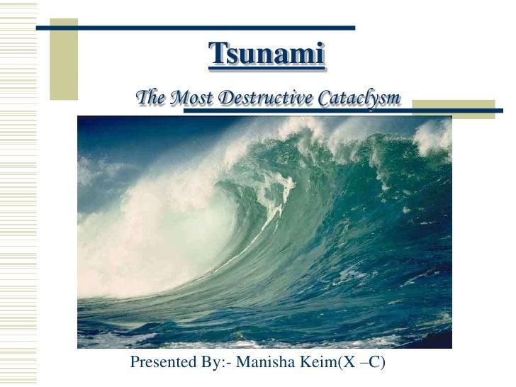 Tsunami <br />The Most Destructive Cataclysm<br />Presented By:- Manisha Keim(X –C)<br />