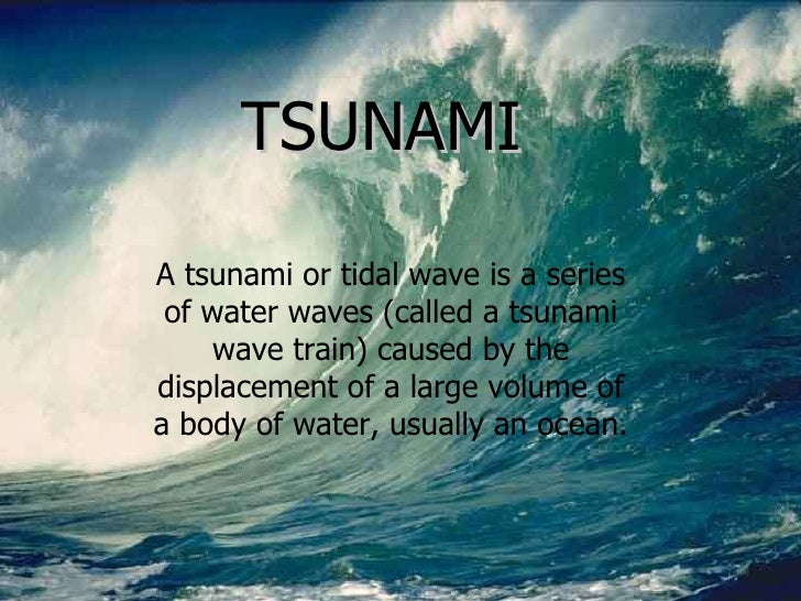 TSUNAMI TSUNAMI A tsunami or tidal wave is a series of water waves (called a tsunami wave train) caused by the displacemen...