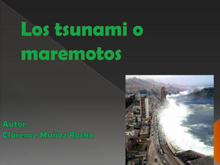 Los tsunami o maremotos<br />Autor:<br />Clarence Muñoz Rocha<br />