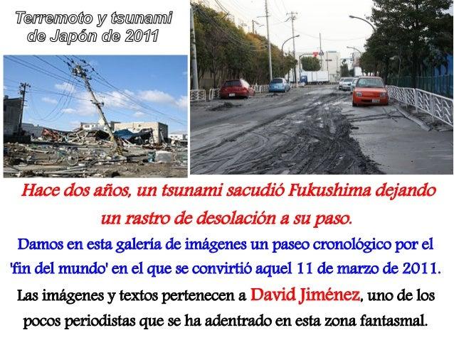 Terremoto y tsunami de Japón de 2011 Hace dos años, un tsunami sacudió Fukushima dejando           un rastro de desolación...