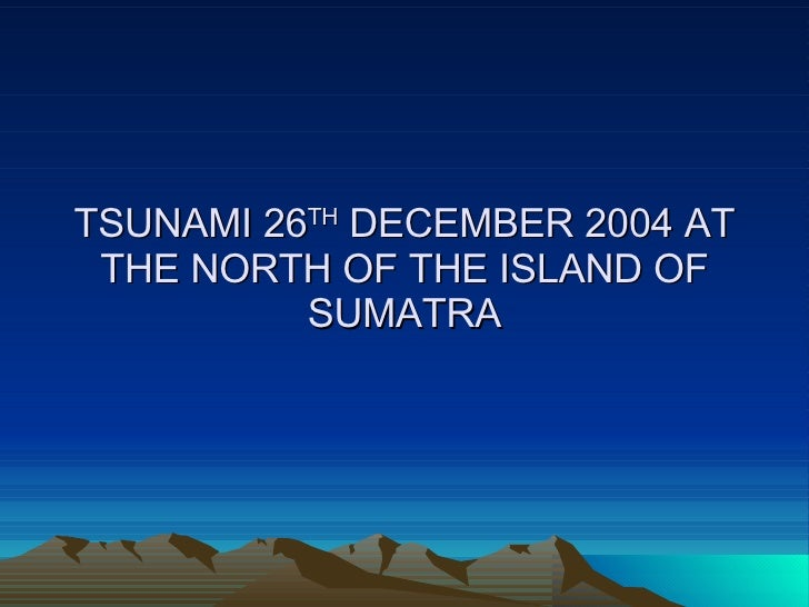 TSUNAMI 26 TH  DECEMBER 2004 AT THE NORTH OF THE ISLAND OF SUMATRA