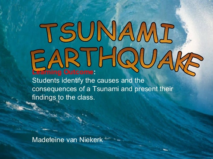 Adrian TSUNAMI EARTHQUAKE Learning Outcome :  Students identify the causes and the consequences of a Tsunami and present t...