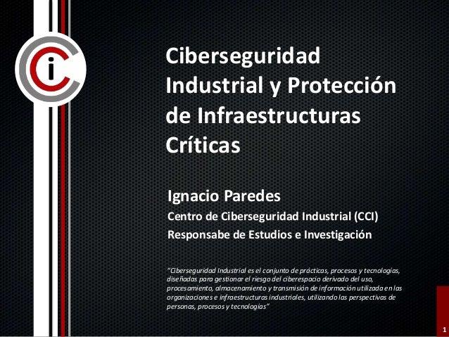 1 Ciberseguridad Industrial y Protección de Infraestructuras Críticas Ignacio Paredes Centro de Ciberseguridad Industrial ...
