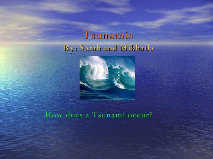Tsunamis By: Sarah and Mikhaila How does a Tsunami occur?