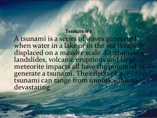 TSUNAMIS Tsunamies  A tsunami is a series of waves generated when water in a lake or in the sea is rapidly displaced on a ...