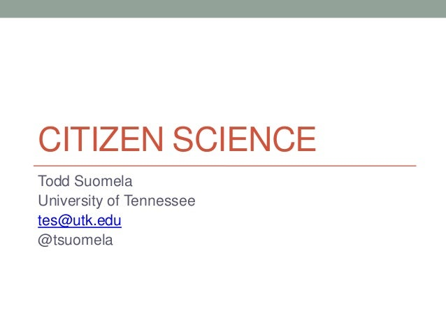 CITIZEN SCIENCE Todd Suomela University of Tennessee tes@utk.edu @tsuomela