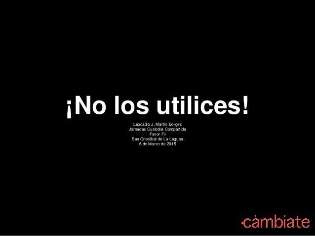 ¡No los utilices!Leocadio J. Martín Borges Jornadas Custodia Compartida Favor Fii San Cristóbal de La Laguna 6 de Marzo de...