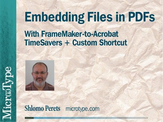 Embedding Files in PDFsWith FrameMaker-to-AcrobatTimeSavers + Custom ShortcutShlomo Perets microtype.com