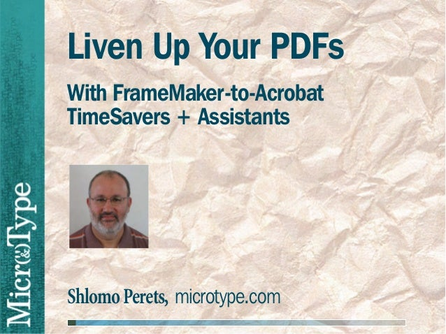 Liven Up Your PDFsWith FrameMaker-to-AcrobatTimeSavers + AssistantsShlomo Perets, microtype.com