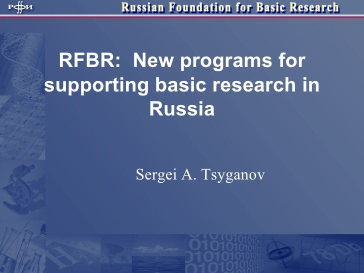RFBR:  New programs for supporting basic research in Russia Sergei A. Tsyganov