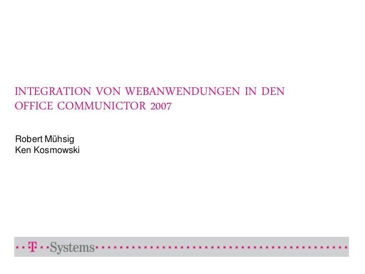 INTEGRATION VON WEBANWENDUNGEN IN DEN OFFICE COMMUNICTOR 2007  Robert Mühsig Ken Kosmowski