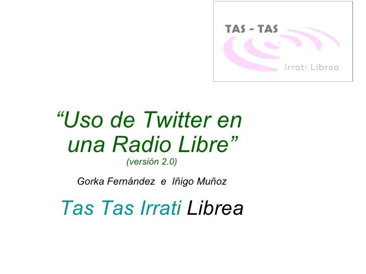 """"""" Uso de Twitter en  una Radio Libre"""" (versión 2.0) Gorka Fernández  e  Iñigo Muñoz Tas Tas  Irrati  Librea"""